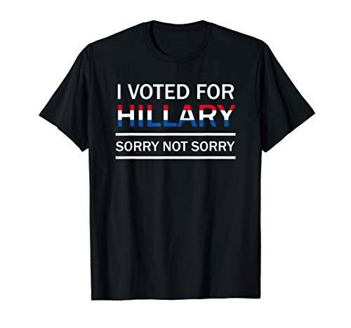 I Voted For Hillary - Sorry Not Sorry Pro-Hillary T-Shirt