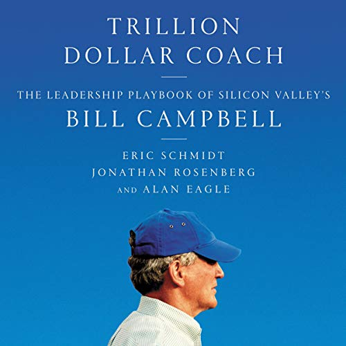 Trillion Dollar Coach     The Leadership Playbook of Silicon Valley's Bill Campbell              By:                                                                                                                                 Eric Schmidt,                                                                                        Jonathan Rosenberg,                                                                                        Alan Eagle                               Narrated by:                                                                                                                                 Dan Woren                      Length: 5 hrs and 40 mins     972 ratings     Overall 4.5