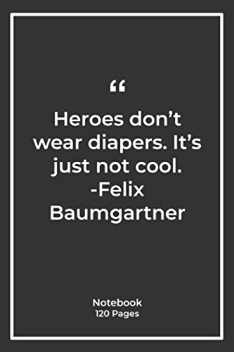 Heroes don't wear diapers. It's just not cool. -Felix Baumgartner: Notebook Gift with cool Quotes  Notebook Gift  Notebook For Him or Her   120 Pages 6''x 9''