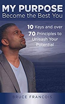 My Purpose: Become the Best You: 10 Keys and over 70 Principles to Unleash Your Potential (My Purpose Series Book 1) by [Bruce Francois]