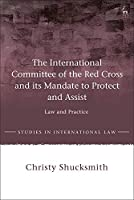 The International Committee of the Red Cross and Its Mandate to Protect and Assist: Law and Practice (Studies in International Law)