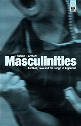 Masculinities: Football, Polo and the Tango in Argentina (Global Issues)