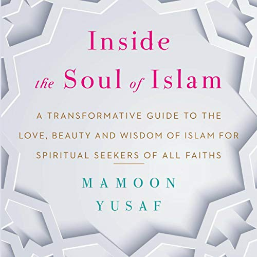 Inside the Soul of Islam: A Transformative Guide to the Love, Beauty and Wisdom of Islam for Spiritual Seekers of all Faiths audiobook cover art