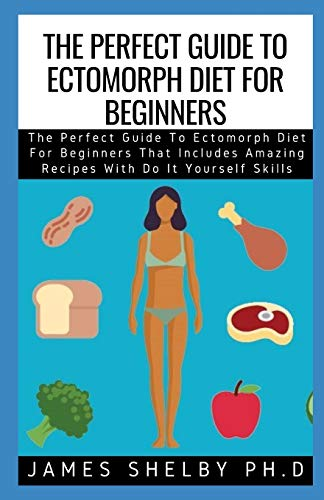 THE PERFECT GUIDE TO ECTOMORPH DIET FOR BEGINNERS: The Perfect Guide To Ectomorph Diet For Beginners That Includes Amazing Recipes With Do It Yourself Skills