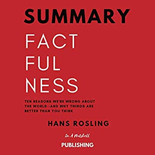 Summary: Factfulness: Ten Reasons We're Wrong About the World and Why Things Are Better Than You Think by Hans Rosling                   By:                                                                                                                                 In A Nutshell Publishing                               Narrated by:                                                                                                                                 David Margittai                      Length: 1 hr and 8 mins     19 ratings     Overall 4.8