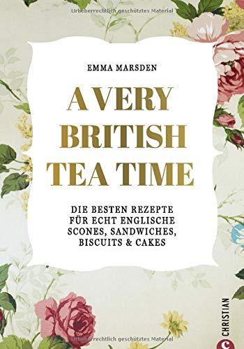 A very British Tea Time - Die besten Rezepte für echt englische...