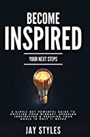 Become Inspired: Your Next Steps: A Simple but Powerful Guide to Shifting Your Mindset, Sparking Inspiration, and Reaching your Goals in Only 11 Weeks