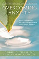 The Compassionate-Mind Guide to Overcoming Anxiety: Using Compassion-Focused Therapy to Calm Worry, Panic, and Fear (New Harbinger Compassion-Focused Therapy)