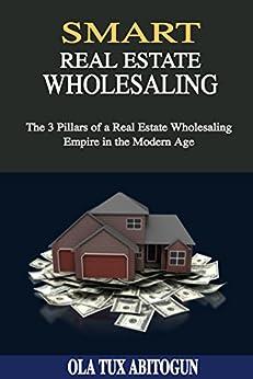 Smart Real Estate Wholesaling: The 3 Pillars of a Real Estate Wholesaling Empire in the Modern Age by [OLA Tux Abitogun]