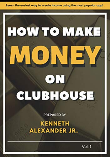 How To Make Money On Clubhouse Vol. 1: Learn The Easiest Way To Create Income Using...