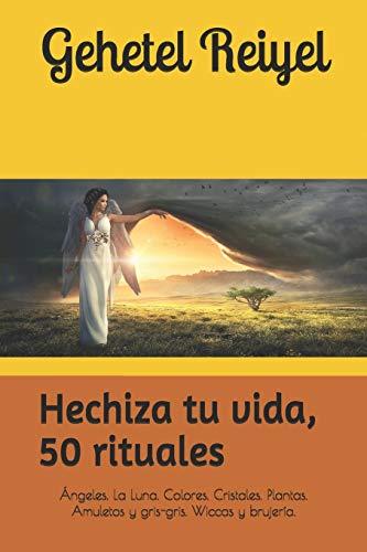 Hechiza tu vida, 50 rituales: Hechizos y conjuros. Invocar a los ángeles. Brujería Wicca antigua y para la bruja moderna: 1 (Recopilación de Diferentes Tipos de Magia.)