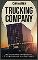 Trucking Company: Gain the Skills to Make the Road Your Job: be a Freight Brokerage & Forwarder Professional