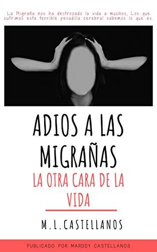 MIGRAÑA ADIÓS, LA OTRA CARA DE LA VIDA: SI PODEMOS COMBATIRLA Y PREVENIRLA (Spanish Edition)