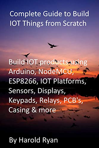 Complete Guide to Build IOT Things from Scratch: Build IOT products using Arduino, NodeMCU, ESP8266, IOT Platforms, Sensors, Displays, Keypads, Relays, PCB's, Casing & more (English Edition)