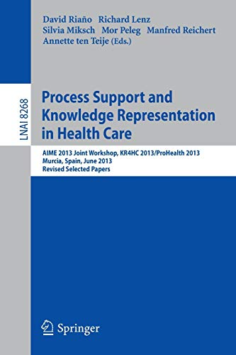 Process Support and Knowledge Representation in Health Care: AIME 2013 Joint Workshop, KR4HC 2013/ProHealth 2013, Murcia, Spain, June 1, 2013. Revised ... Notes in Computer Science, Band 8268)