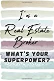 I'm a Real Estate Broker. What's Your Superpower?: Blank Lined Novelty Gift Journal Notebook for Realtor Friend, Coworker, Boss