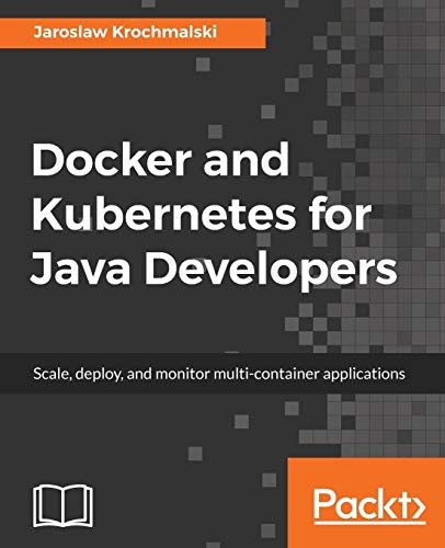 Docker and Kubernetes for Java Developers: Scale, deploy, and monitor multi-container applications (English Edition)