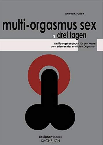 Multi-Orgasmus Sex, in drei Tagen. Ein Übungsbuch für Männer zum Erlernen des Multiplen Orgasmus