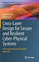 Cross-Layer Design for Secure and Resilient Cyber-Physical Systems: A Decision and Game Theoretic Approach (Advances in Information Security, 81)