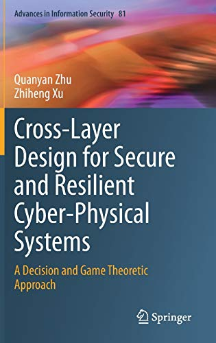 Compare Textbook Prices for Cross-Layer Design for Secure and Resilient Cyber-Physical Systems: A Decision and Game Theoretic Approach Advances in Information Security, 81 1st ed. 2020 Edition ISBN 9783030602505 by Zhu, Quanyan,Xu, Zhiheng