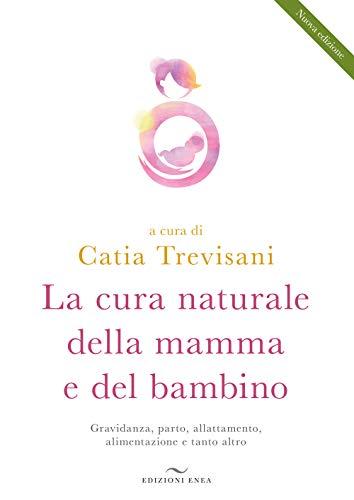 La cura naturale della mamma e del bambino. Gravidanza, parto, allattamento, alimentazione e tanto altro. Nuova ediz.