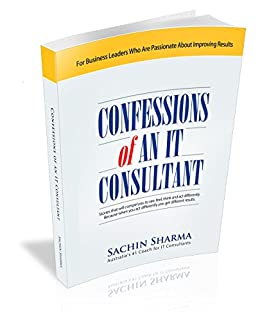 Confessions of an IT Consultant: Stories that will compel you to see, feel, think and act differently. Because when you act differently, you get different results. by [Sachin Sharma]