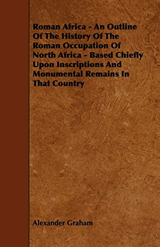Roman Africa - An Outline of the History of the Roman Occupation of North Africa - Based Chiefly Upon Inscriptions and Monumental Remains in That Coun
