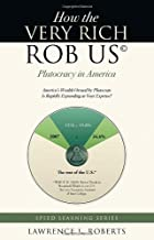 How the Very Rich Rob Us© - Plutocracy in America - America's Wealth Owned by Plutocrats Is Rapidly Expanding at Your Expense! (Speed Learning (Two Harbors Press))