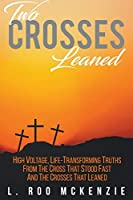 Two Crosses Leaned: High Voltage, Life-Transforming Truth from the Cross that Stood Fast and the Crosses that Leaned