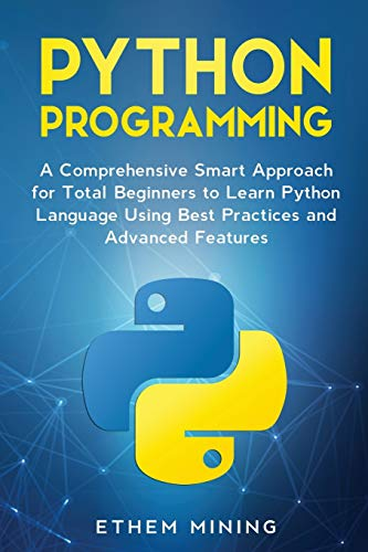 Python Programming: A Comprehensive Smart Approach for Total Beginners to Learn Python Language Using Best Practices and Advanced Features Front Cover
