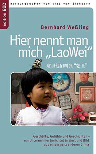 Hier nennt man mich LaoWei: Geschäfte, Gefühle und Geschichten - ein Unternehmer berichtet in Wort und Bild aus einem…