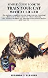 SIMPLE GUIDE BOOK TO TRAIN YOUR CAT WITH A CLICKER: The Beginners Complete Step-By-Step Guide on Everything You Need to Know about Cat Clicker Training ... and Amazing Tricks to Be (English Edition)