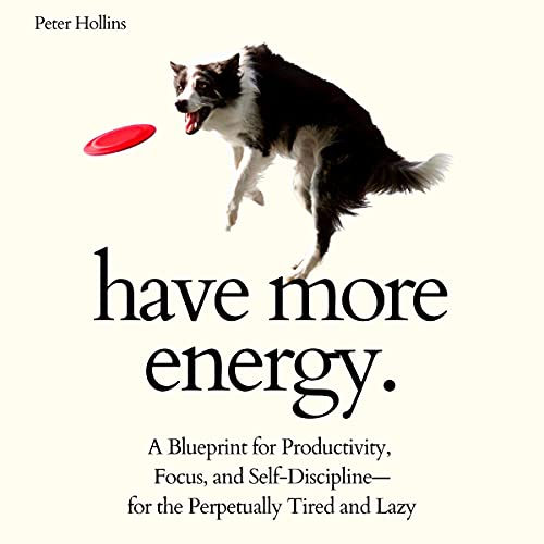 Have More Energy: A Blueprint for Productivity, Focus, and Self-Discipline - for the Perpetually Tired and Lazy (Think Smarter, Not Harder, Book 8)