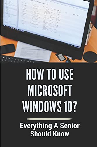 How To Use Microsoft Windows 10?: Everything A Senior SHould Know: Windows 10 Guide Microsoft