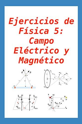 Ejercicios de Física 5: Campo Eléctrico y Magnético: para alumnos y profesores