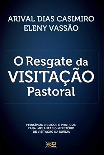 O Resgate da Visitação Pastoral: Princípios bíblicos e práticos para implantar o ministério de visitação na igreja