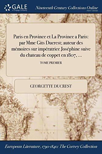Paris en Province et La Province a Paris: par Mme Gits Ducrest; auteur des mémoires sur ĺimpératrice Joséphine suive du chateau de coppet en 1807, ...; TOME PREMIER (French Edition)
