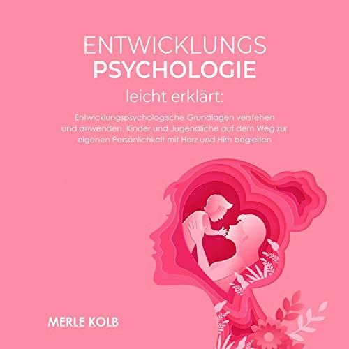 Entwicklungspsychologie leicht erklärt: Entwicklungspsychologische Grundlagen verstehen und anwenden. Kinder und Jugendliche auf dem Weg zur eigenen ... mit Herz und Hirn begleiten