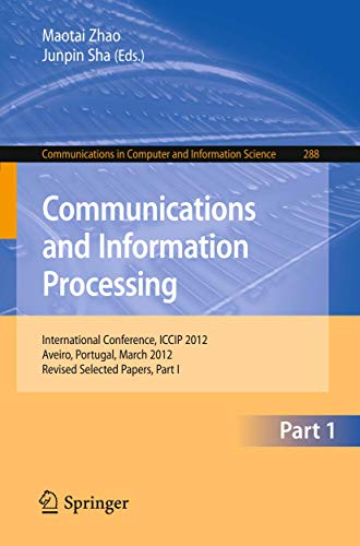 Communications and Information Processing: First International Conference, ICCIP 2012, Aveiro, Portugal, March 7-11, 2012, Proceedings, Part I ... Computer and Information Science, Band 288)