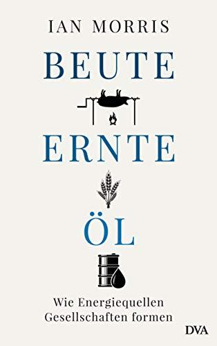 Beute, Ernte, Öl: Wie Energiequellen Gesellschaften formen