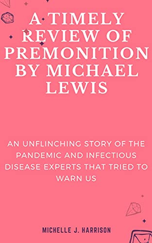 A TIMELY REVIEW OF PREMONITION BY MICHAEL LEWIS: An Unflinching Story of the Pandemic and Infectious Disease Experts that Tried to Warn us (English Edition)