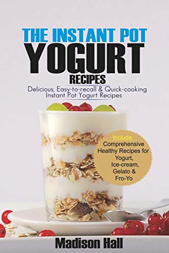 The Instant Pot Yogurt Recipes: Delicious, Easy-to-Recall & Quick-Cooking Instant Pot Yogurt Recipes