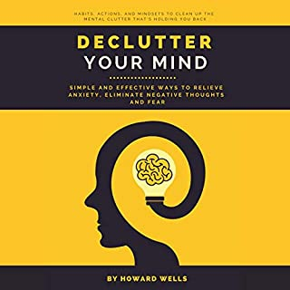 Declutter Your Mind: Simple and Effective Ways to Relieve Anxiety, Eliminate Negative Thoughts and Fear                   By:                                                                                                                                 Howard Wells                               Narrated by:                                                                                                                                 Russell Newton                      Length: 3 hrs and 19 mins     25 ratings     Overall 4.8