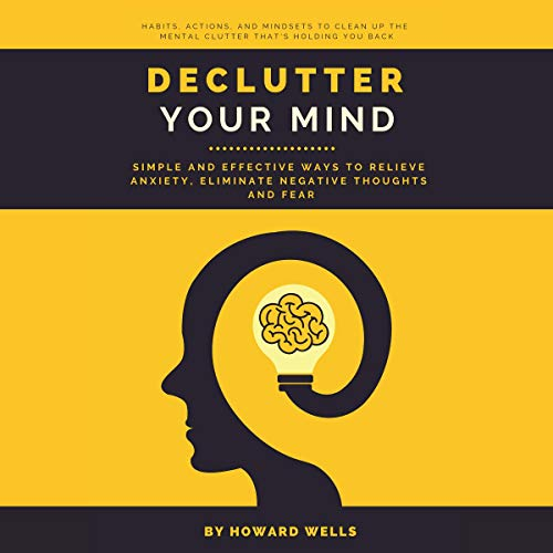 Declutter Your Mind: Simple and Effective Ways to Relieve Anxiety, Eliminate Negative Thoughts and Fear cover art