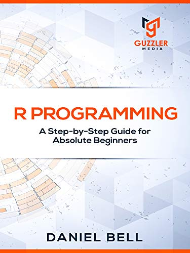 R Programming: A Step-by-Step Guide for Absolute Beginners