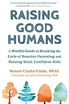 Raising Good Humans: A Mindful Guide to Breaking the Cycle of Reactive Parenting and Raising Kind, Confident Kids by [Hunter  Clarke-Fields MSAE, Carla Naumburg]