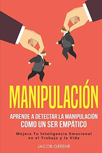 Manipulación: Aprende a Detectar la Manipulación como un Ser Empático: Mejora Tu Inteligencia Emocional en el Trabajo y la Vida (libro en español/Spanish Book)