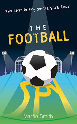 The Football Spy: (Football book for kids 7 to 13) (The Charlie Fry Series, Band 4)
