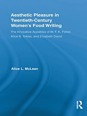 Aesthetic Pleasure in Twentieth-Century Women's Food Writing: The Innovative Appetites of M.F.K. Fisher, Alice B. Toklas, and Elizabeth David (Routledge ... in Twentieth-Century Literature Book 18)