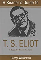A Reader's Guide to T.S. Eliot: A Poem-By-Poem Analysis (Reader's Guide Series)